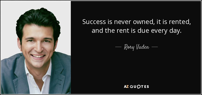 Success is never owned, it is rented, and the rent is due every day. - Rory Vaden