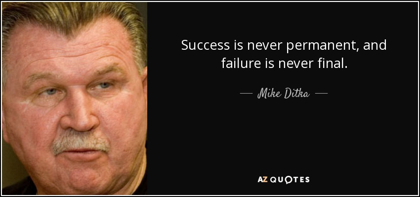 Success is never permanent, and failure is never final. - Mike Ditka