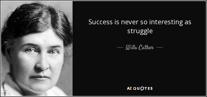 Success is never so interesting as struggle - Willa Cather