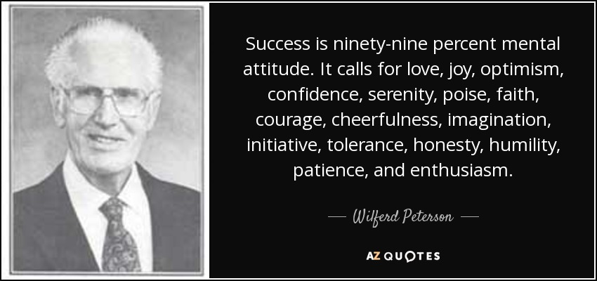 Success is ninety-nine percent mental attitude. It calls for love, joy, optimism, confidence, serenity, poise, faith, courage, cheerfulness, imagination, initiative, tolerance, honesty, humility, patience, and enthusiasm. - Wilferd Peterson