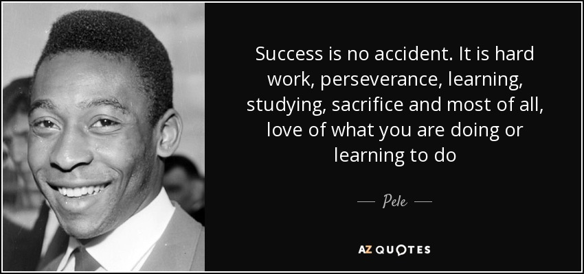 Success is no accident. It is hard work, perseverance, learning, studying, sacrifice and most of all, love of what you are doing or learning to do - Pele