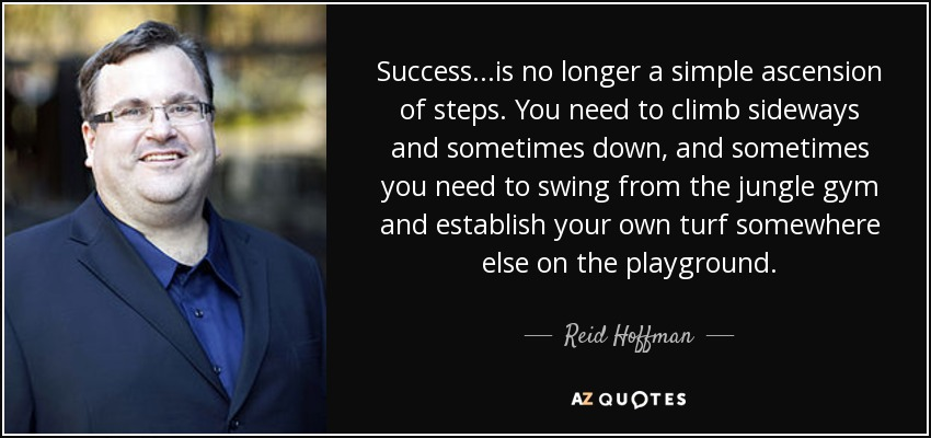 Success...is no longer a simple ascension of steps. You need to climb sideways and sometimes down, and sometimes you need to swing from the jungle gym and establish your own turf somewhere else on the playground. - Reid Hoffman