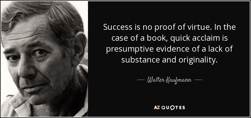 Success is no proof of virtue. In the case of a book, quick acclaim is presumptive evidence of a lack of substance and originality. - Walter Kaufmann