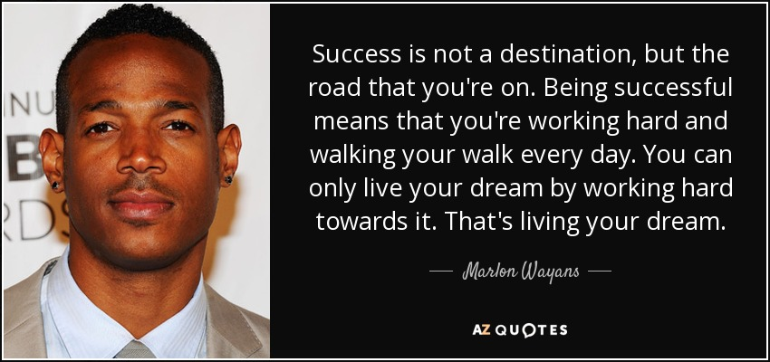 Success is not a destination, but the road that you're on. Being successful means that you're working hard and walking your walk every day. You can only live your dream by working hard towards it. That's living your dream. - Marlon Wayans
