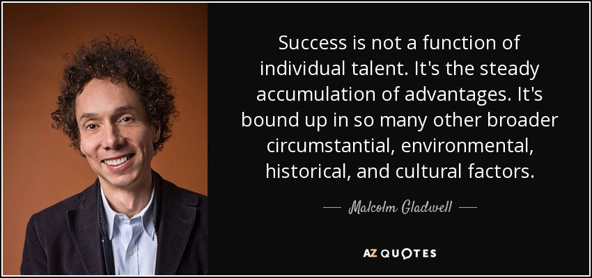 Success is not a function of individual talent. It's the steady accumulation of advantages. It's bound up in so many other broader circumstantial, environmental, historical, and cultural factors. - Malcolm Gladwell
