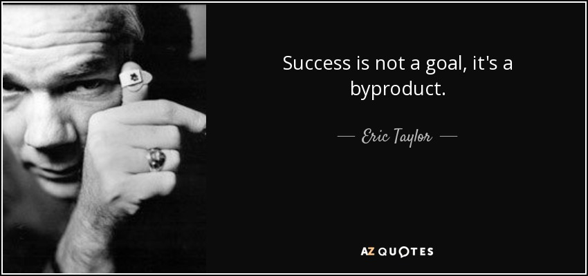 Success is not a goal, it's a byproduct. - Eric Taylor