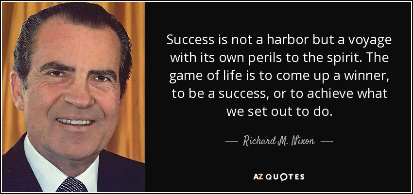 Success is not a harbor but a voyage with its own perils to the spirit. The game of life is to come up a winner, to be a success, or to achieve what we set out to do. - Richard M. Nixon