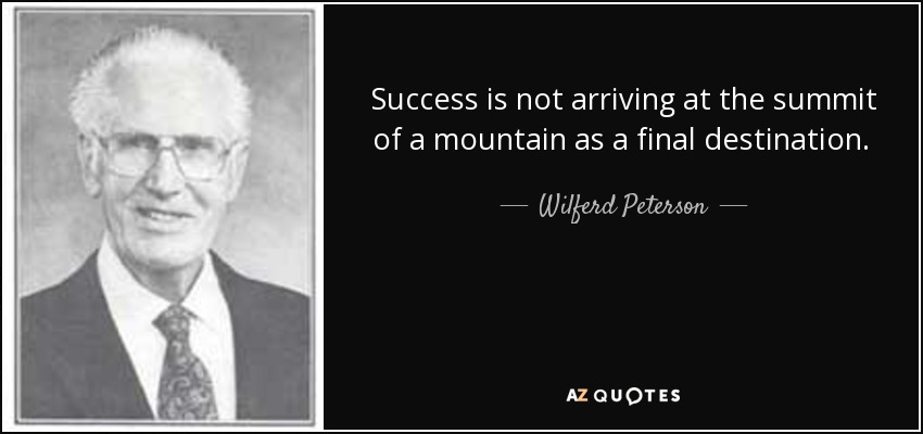 Success is not arriving at the summit of a mountain as a final destination. It is a continuing upward spiral of progress. It is perpetual growth. - Wilferd Peterson