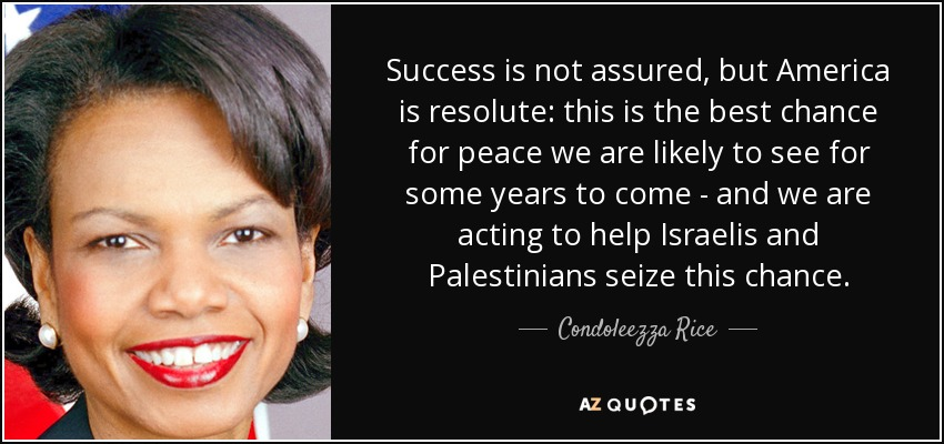 Success is not assured, but America is resolute: this is the best chance for peace we are likely to see for some years to come - and we are acting to help Israelis and Palestinians seize this chance. - Condoleezza Rice