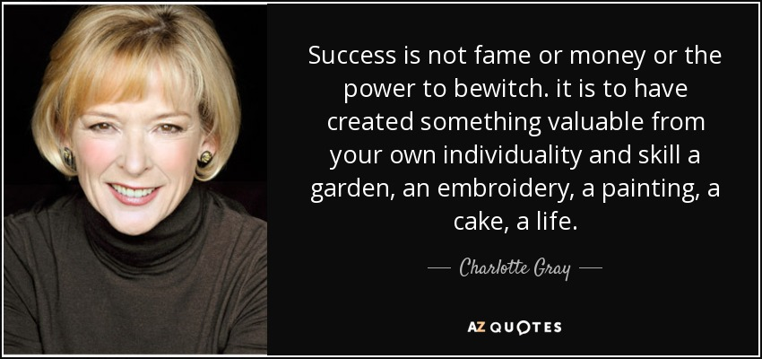 Success is not fame or money or the power to bewitch. it is to have created something valuable from your own individuality and skill a garden, an embroidery, a painting, a cake, a life. - Charlotte Gray