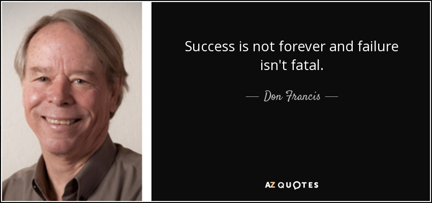 Success is not forever and failure isn't fatal. - Don Francis