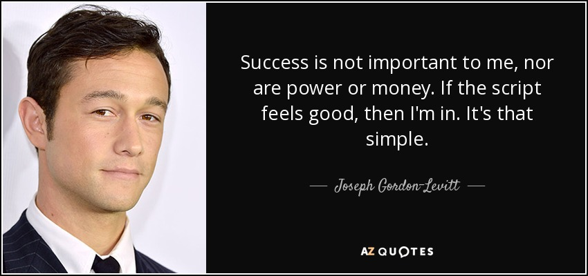 Success is not important to me, nor are power or money. If the script feels good, then I'm in. It's that simple. - Joseph Gordon-Levitt