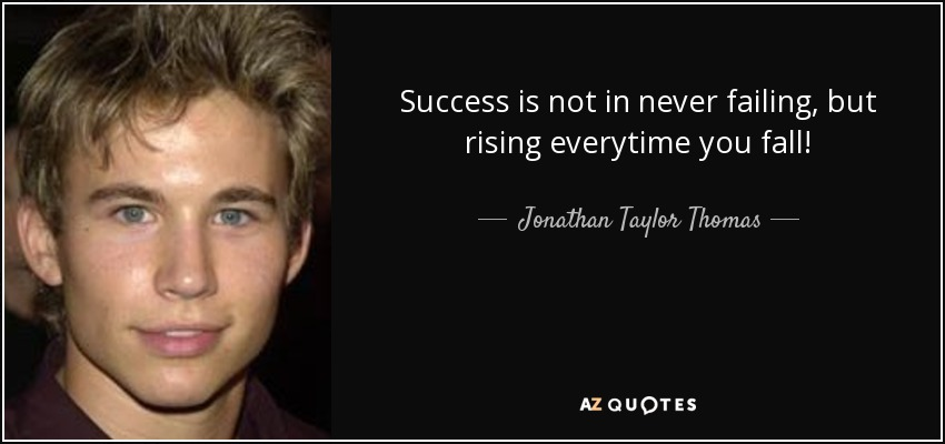 Success is not in never failing, but rising everytime you fall! - Jonathan Taylor Thomas