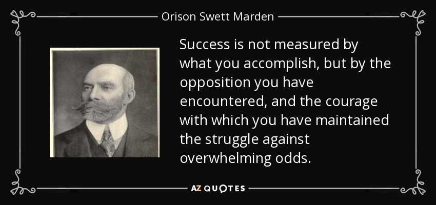 Success is not measured by what you accomplish, but by the opposition you have encountered, and the courage with which you have maintained the struggle against overwhelming odds. - Orison Swett Marden