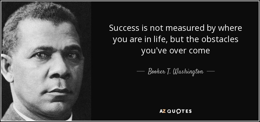 Success is not measured by where you are in life, but the obstacles you've over come - Booker T. Washington