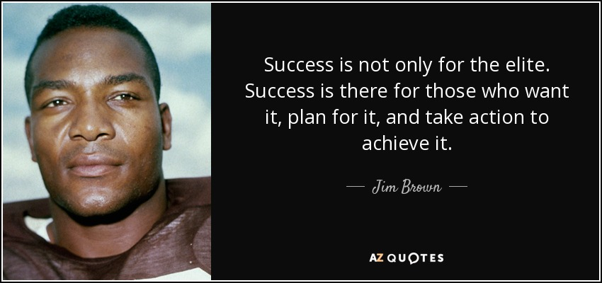 Success is not only for the elite. Success is there for those who want it, plan for it, and take action to achieve it. - Jim Brown