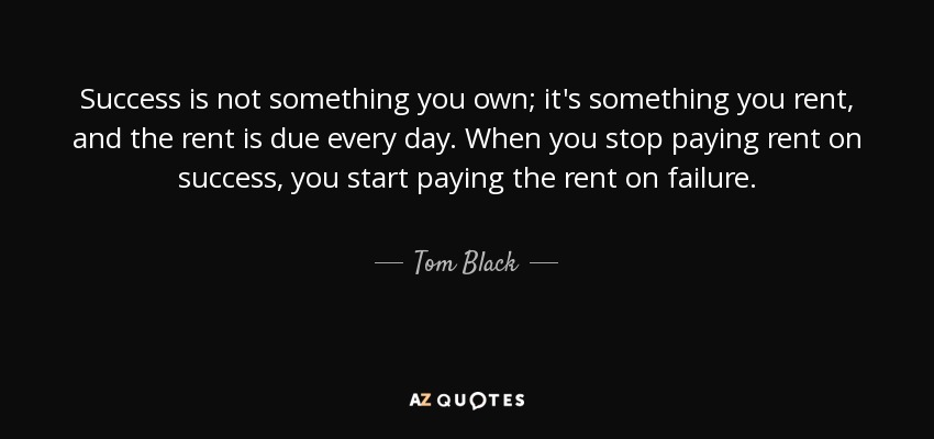 Success is not something you own; it's something you rent, and the rent is due every day. When you stop paying rent on success, you start paying the rent on failure. - Tom Black