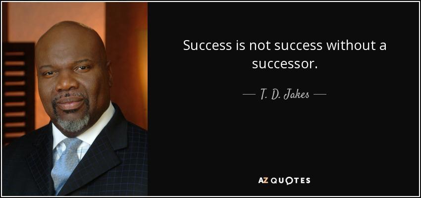 Success is not success without a successor. - T. D. Jakes