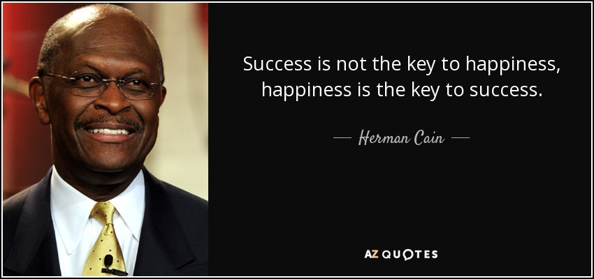 Success is not the key to happiness, happiness is the key to success. - Herman Cain