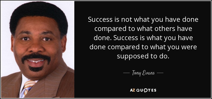 Success is not what you have done compared to what others have done. Success is what you have done compared to what you were supposed to do. - Tony Evans