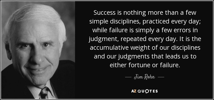 Success is nothing more than a few simple disciplines, practiced every day; while failure is simply a few errors in judgment, repeated every day. It is the accumulative weight of our disciplines and our judgments that leads us to either fortune or failure. - Jim Rohn
