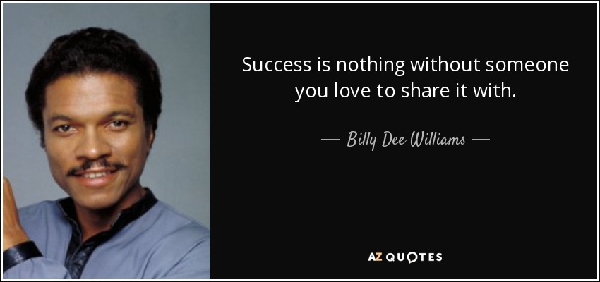 Success is nothing without someone you love to share it with. - Billy Dee Williams