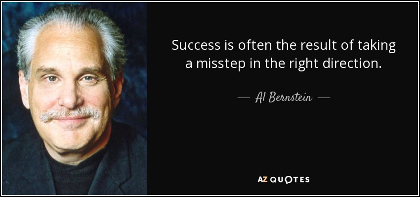 Success is often the result of taking a misstep in the right direction. - Al Bernstein