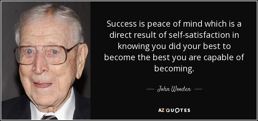 Success is peace of mind which is a direct result of self-satisfaction in knowing you did your best to become the best you are capable of becoming. - John Wooden