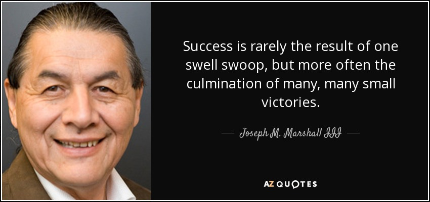 Success is rarely the result of one swell swoop, but more often the culmination of many, many small victories. - Joseph M. Marshall III