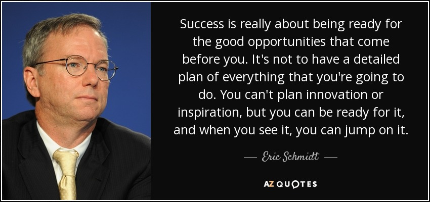 Success is really about being ready for the good opportunities that come before you. It's not to have a detailed plan of everything that you're going to do. You can't plan innovation or inspiration, but you can be ready for it, and when you see it, you can jump on it. - Eric Schmidt