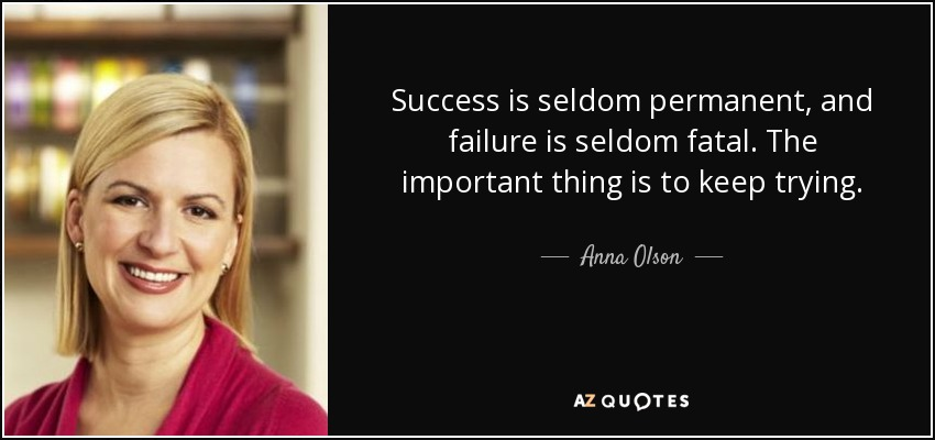 Success is seldom permanent, and failure is seldom fatal. The important thing is to keep trying. - Anna Olson
