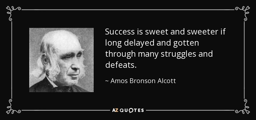 Success is sweet and sweeter if long delayed and gotten through many struggles and defeats. - Amos Bronson Alcott