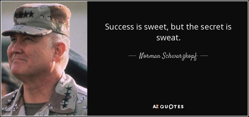 Success is sweet, but the secret is sweat. - Norman Schwarzkopf