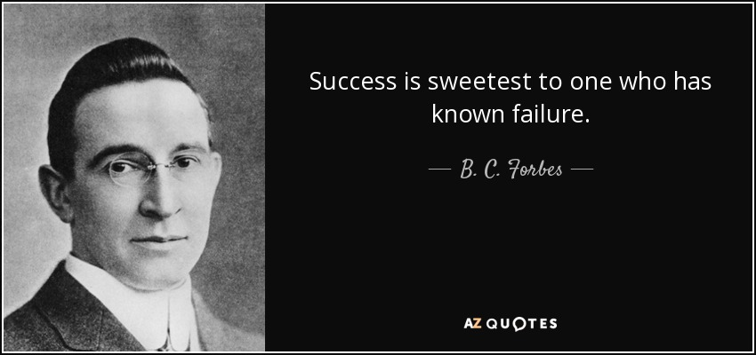 Success is sweetest to one who has known failure. - B. C. Forbes