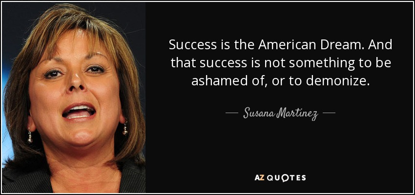 Success is the American Dream. And that success is not something to be ashamed of, or to demonize. - Susana Martinez