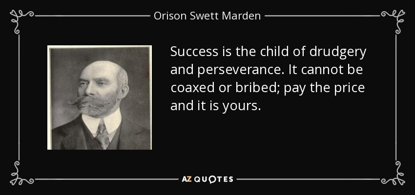 Success is the child of drudgery and perseverance. It cannot be coaxed or bribed; pay the price and it is yours. - Orison Swett Marden