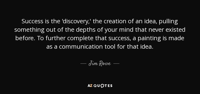 Success is the 'discovery,' the creation of an idea, pulling something out of the depths of your mind that never existed before. To further complete that success, a painting is made as a communication tool for that idea. - Jim Rowe