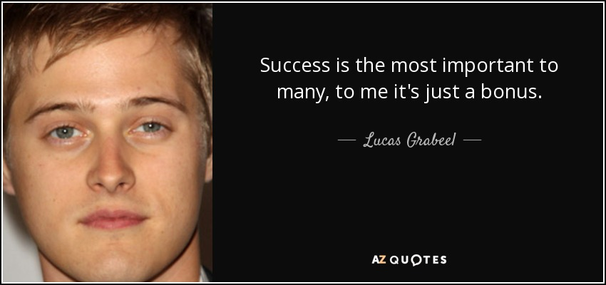 Success is the most important to many, to me it's just a bonus. - Lucas Grabeel