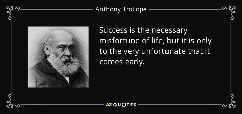 Success is the necessary misfortune of life, but it is only to the very unfortunate that it comes early. - Anthony Trollope