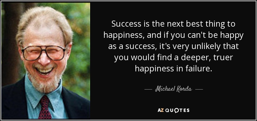 Success is the next best thing to happiness, and if you can't be happy as a success, it's very unlikely that you would find a deeper, truer happiness in failure. - Michael Korda