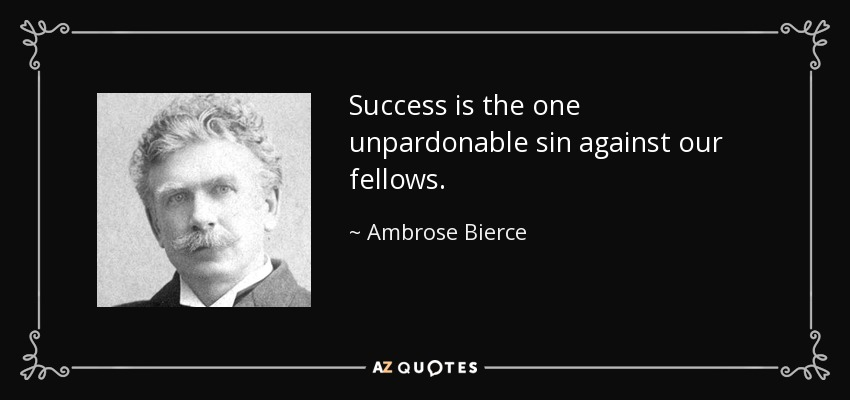 Success is the one unpardonable sin against our fellows. - Ambrose Bierce