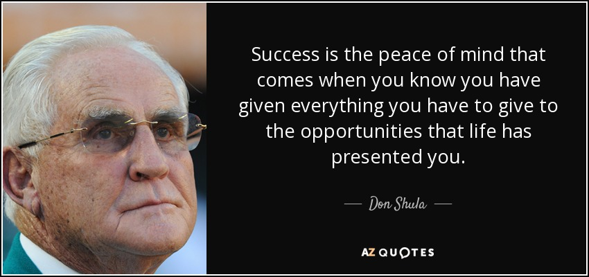 Success is the peace of mind that comes when you know you have given everything you have to give to the opportunities that life has presented you. - Don Shula