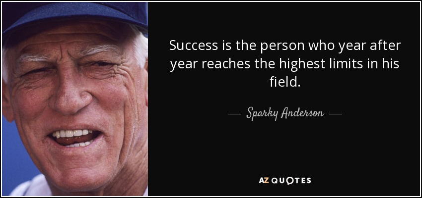Success is the person who year after year reaches the highest limits in his field. - Sparky Anderson