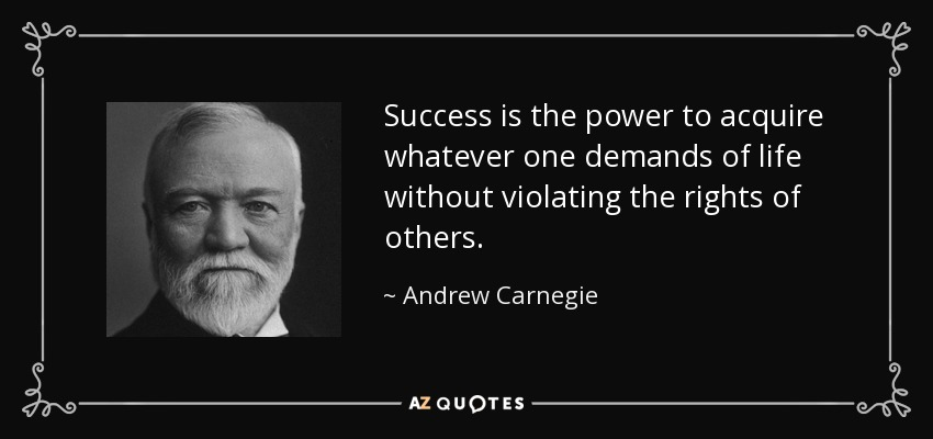 Success is the power to acquire whatever one demands of life without violating the rights of others. - Andrew Carnegie