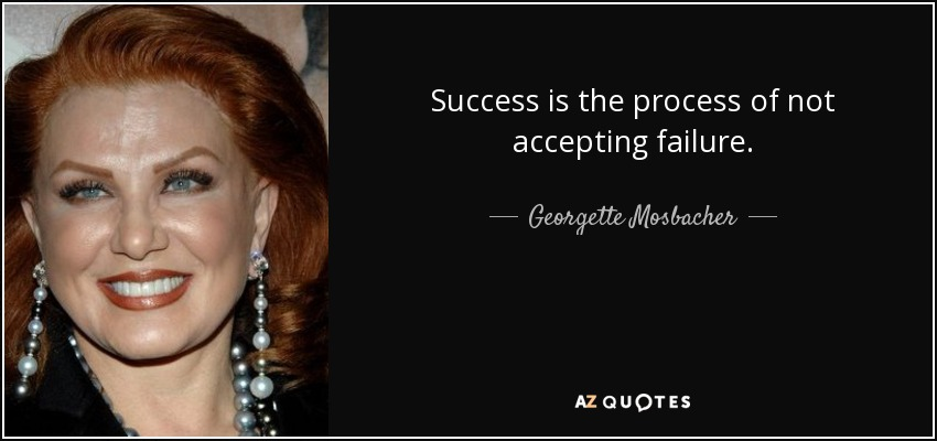 Success is the process of not accepting failure. - Georgette Mosbacher
