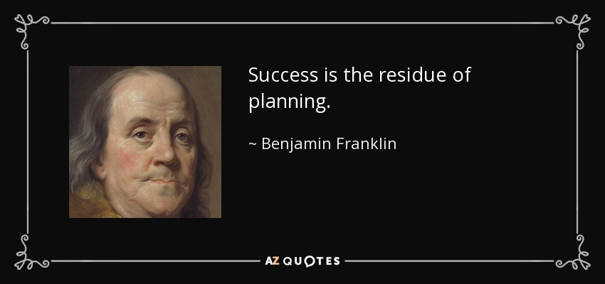 Success is the residue of planning. - Benjamin Franklin