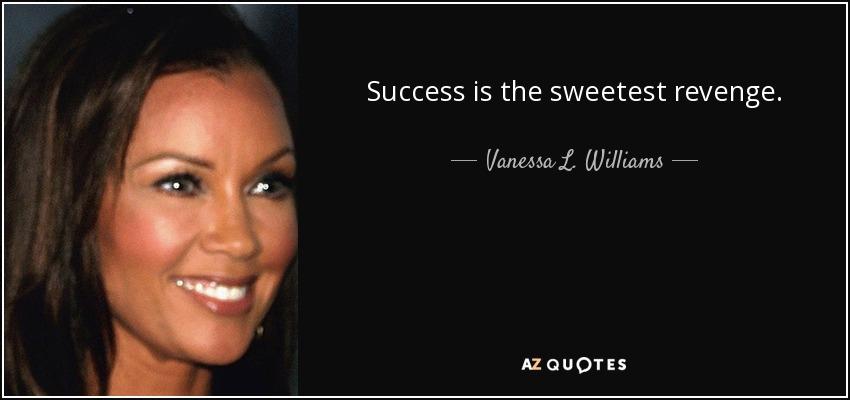 Success is the sweetest revenge. - Vanessa L. Williams