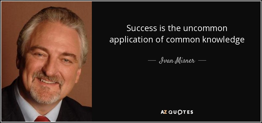 Success is the uncommon application of common knowledge - Ivan Misner