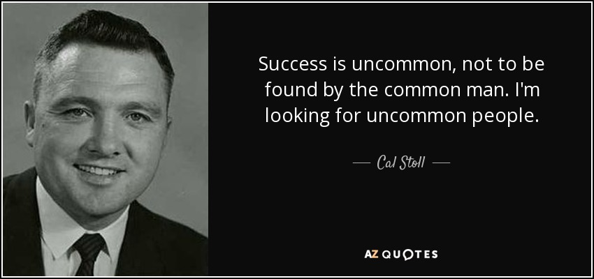 Success is uncommon, not to be found by the common man. I'm looking for uncommon people. - Cal Stoll
