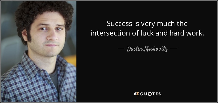 Success is very much the intersection of luck and hard work. - Dustin Moskovitz